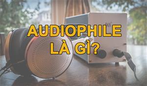 Audiophile là gì? Thế nào mới là một Audiophile chân chính?
